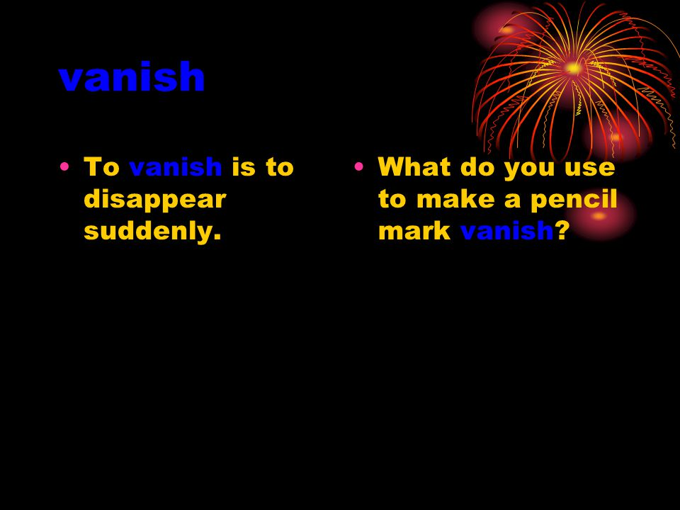 vanish To vanish is to disappear suddenly. What do you use to make a pencil mark vanish