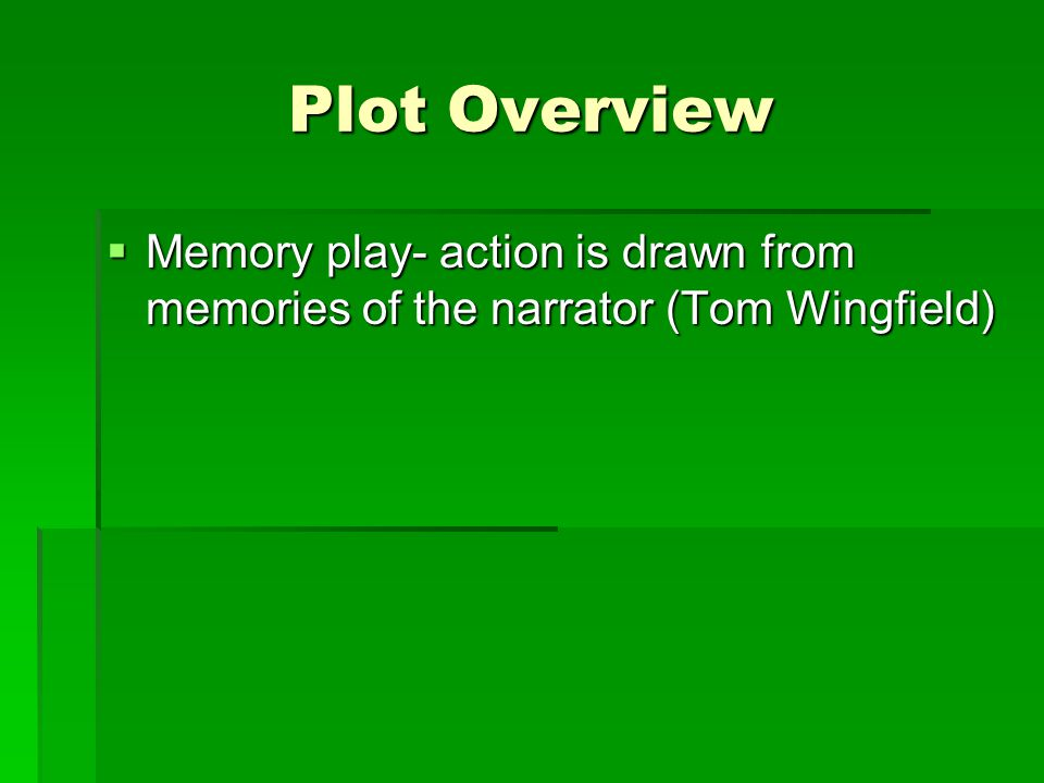 Plot Overview  Memory play- action is drawn from memories of the narrator (Tom Wingfield)