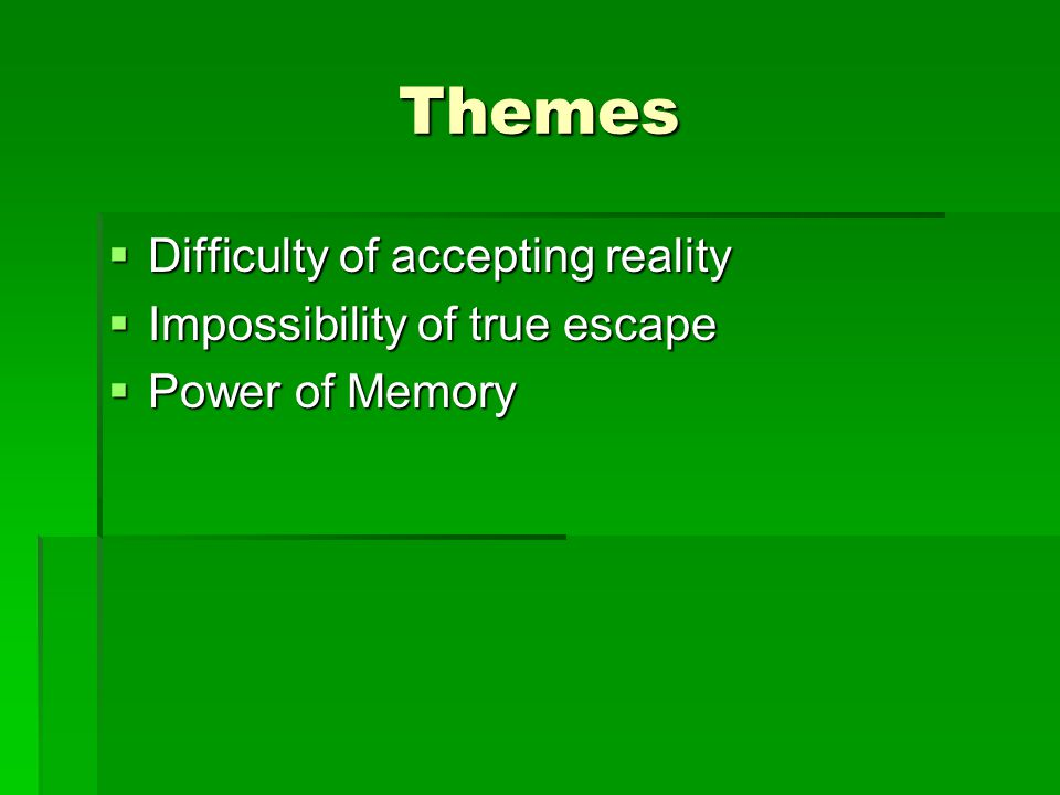 Themes  Difficulty of accepting reality  Impossibility of true escape  Power of Memory