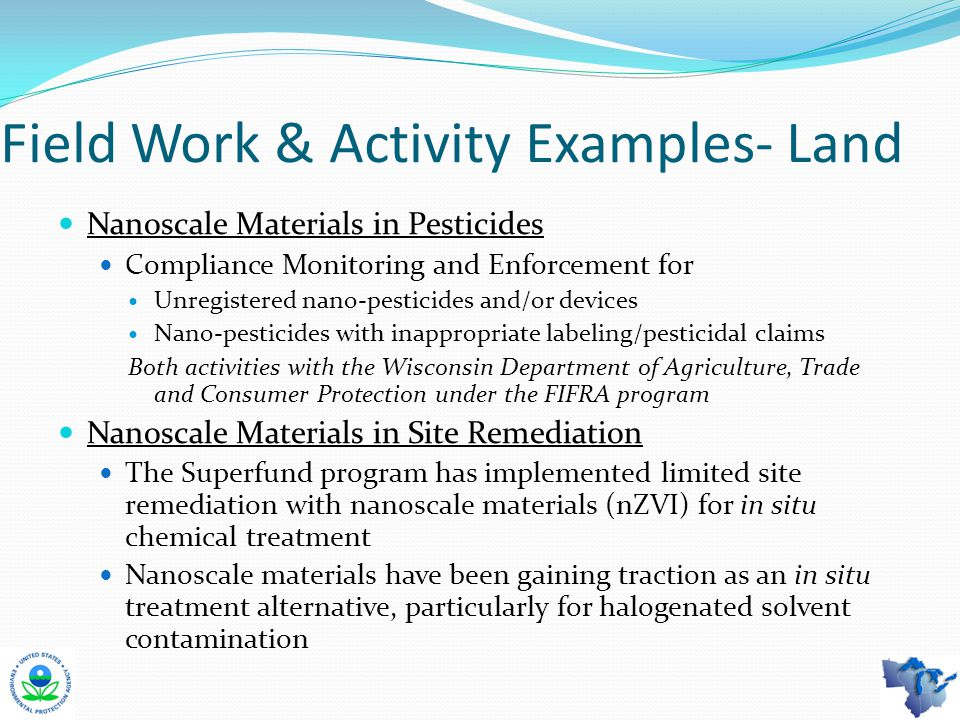 Field Work & Activity Examples- Land Nanoscale Materials in Pesticides Compliance Monitoring and Enforcement for Unregistered nano-pesticides and/or devices Nano-pesticides with inappropriate labeling/pesticidal claims Both activities with the Wisconsin Department of Agriculture, Trade and Consumer Protection under the FIFRA program Nanoscale Materials in Site Remediation The Superfund program has implemented limited site remediation with nanoscale materials (nZVI) for in situ chemical treatment Nanoscale materials have been gaining traction as an in situ treatment alternative, particularly for halogenated solvent contamination