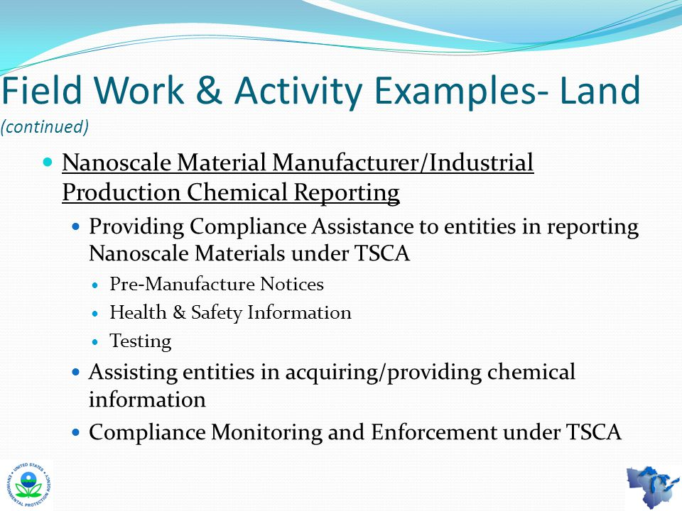 Field Work & Activity Examples- Land (continued) Nanoscale Material Manufacturer/Industrial Production Chemical Reporting Providing Compliance Assistance to entities in reporting Nanoscale Materials under TSCA Pre-Manufacture Notices Health & Safety Information Testing Assisting entities in acquiring/providing chemical information Compliance Monitoring and Enforcement under TSCA