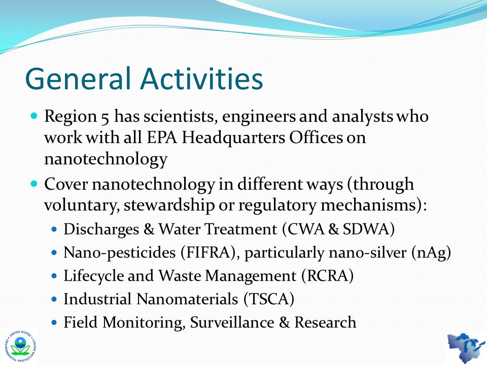 General Activities Region 5 has scientists, engineers and analysts who work with all EPA Headquarters Offices on nanotechnology Cover nanotechnology in different ways (through voluntary, stewardship or regulatory mechanisms): Discharges & Water Treatment (CWA & SDWA) Nano-pesticides (FIFRA), particularly nano-silver (nAg) Lifecycle and Waste Management (RCRA) Industrial Nanomaterials (TSCA) Field Monitoring, Surveillance & Research