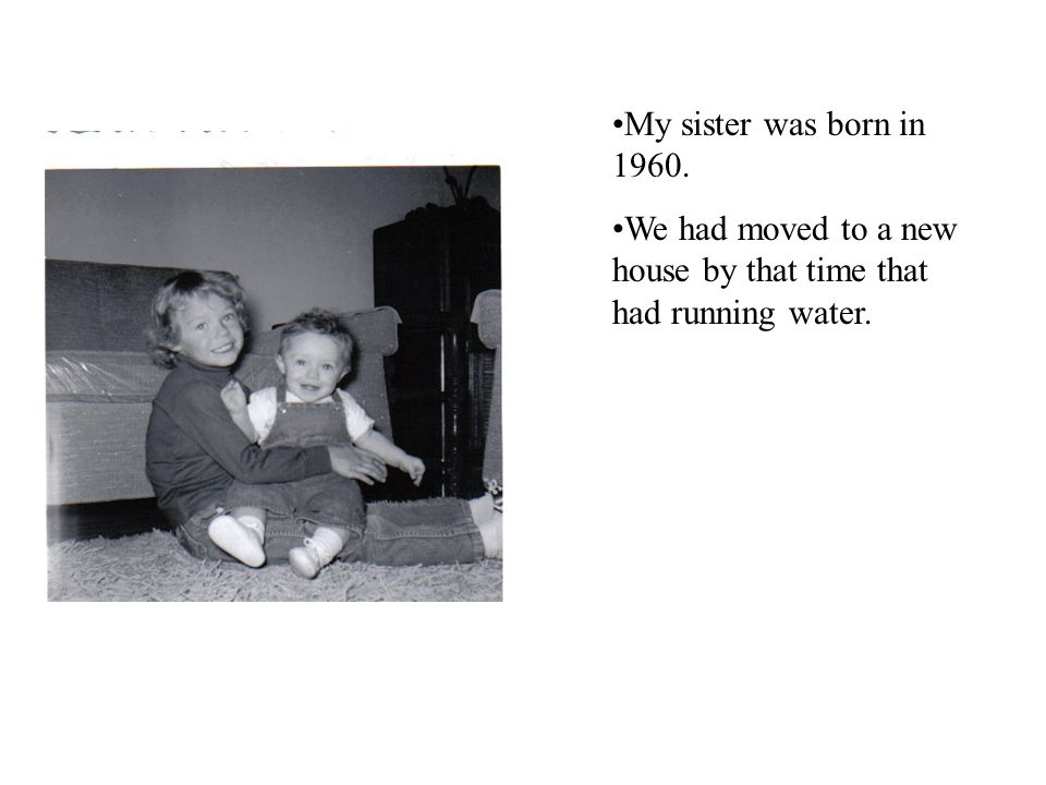 My sister was born in 1960. We had moved to a new house by that time that had running water.
