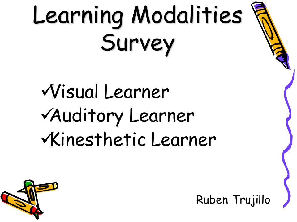 Learning Modalities Survey Visual Learner Auditory Learner Kinesthetic Learner Ruben Trujillo