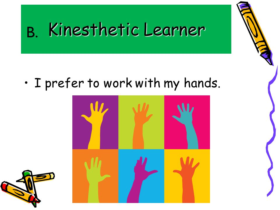Kinesthetic Learner I prefer to work with my hands. B.