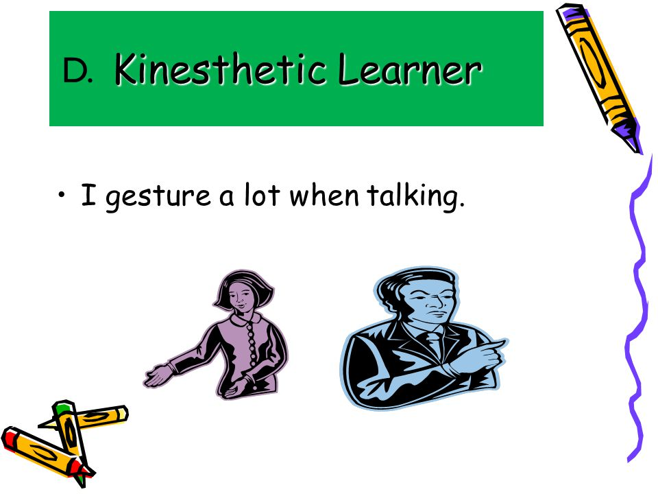 Kinesthetic Learner I gesture a lot when talking. D.