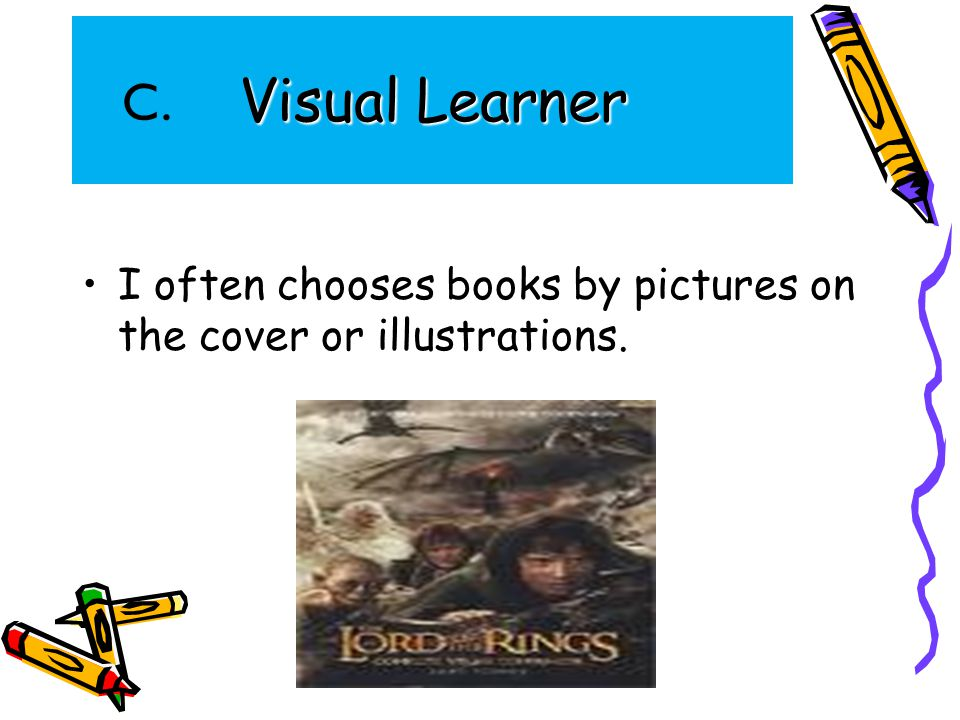 Visual Learner I often chooses books by pictures on the cover or illustrations. C.