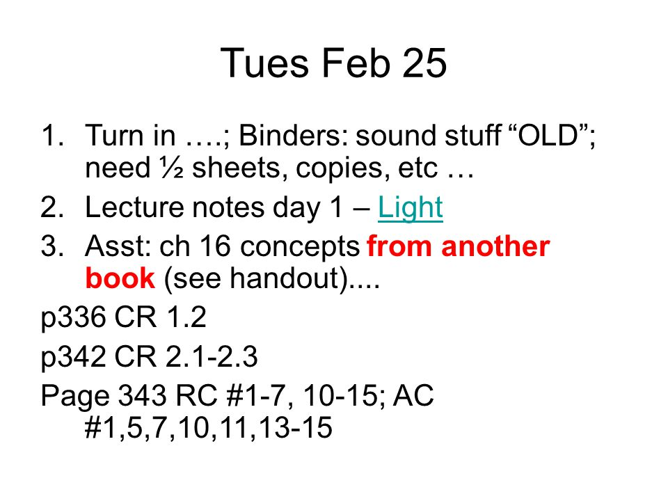 Tues Feb 25 1.Turn in ….; Binders: sound stuff OLD ; need ½ sheets, copies, etc … 2.Lecture notes day 1 – LightLight 3.Asst: ch 16 concepts from another book (see handout)....