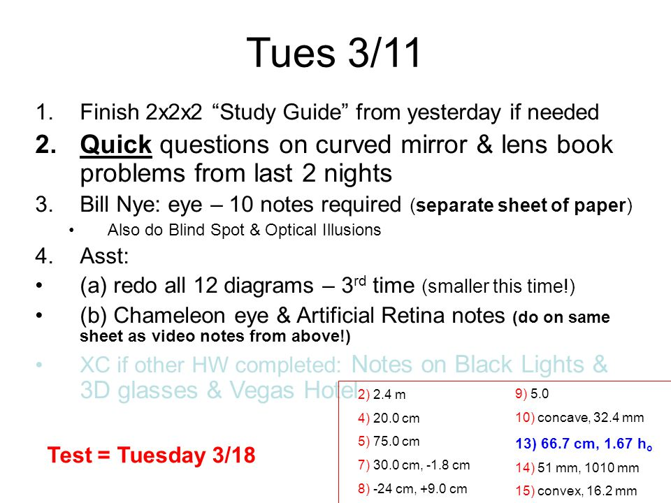 Tues 3/11 1.Finish 2x2x2 Study Guide from yesterday if needed 2.Quick questions on curved mirror & lens book problems from last 2 nights 3.Bill Nye: eye – 10 notes required (separate sheet of paper) Also do Blind Spot & Optical Illusions 4.Asst: (a) redo all 12 diagrams – 3 rd time (smaller this time!) (b) Chameleon eye & Artificial Retina notes (do on same sheet as video notes from above!) XC if other HW completed: Notes on Black Lights & 3D glasses & Vegas Hotel 2) 2.4 m 4) 20.0 cm 5) 75.0 cm 7) 30.0 cm, -1.8 cm 8) -24 cm, +9.0 cm 9) 5.0 10) concave, 32.4 mm 13) 66.7 cm, 1.67 h o 14) 51 mm, 1010 mm 15) convex, 16.2 mm Test = Tuesday 3/18