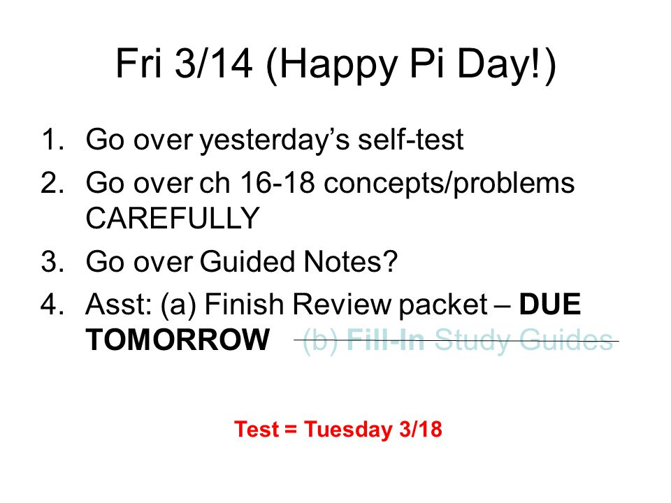 Fri 3/14 (Happy Pi Day!) 1.Go over yesterday's self-test 2.Go over ch 16-18 concepts/problems CAREFULLY 3.Go over Guided Notes.