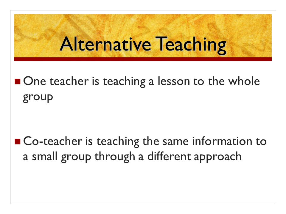 Alternative Teaching One teacher is teaching a lesson to the whole group Co-teacher is teaching the same information to a small group through a different approach