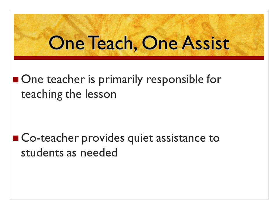 One Teach, One Assist One teacher is primarily responsible for teaching the lesson Co-teacher provides quiet assistance to students as needed