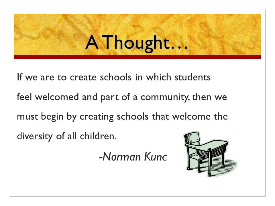 A Thought… If we are to create schools in which students feel welcomed and part of a community, then we must begin by creating schools that welcome the diversity of all children.