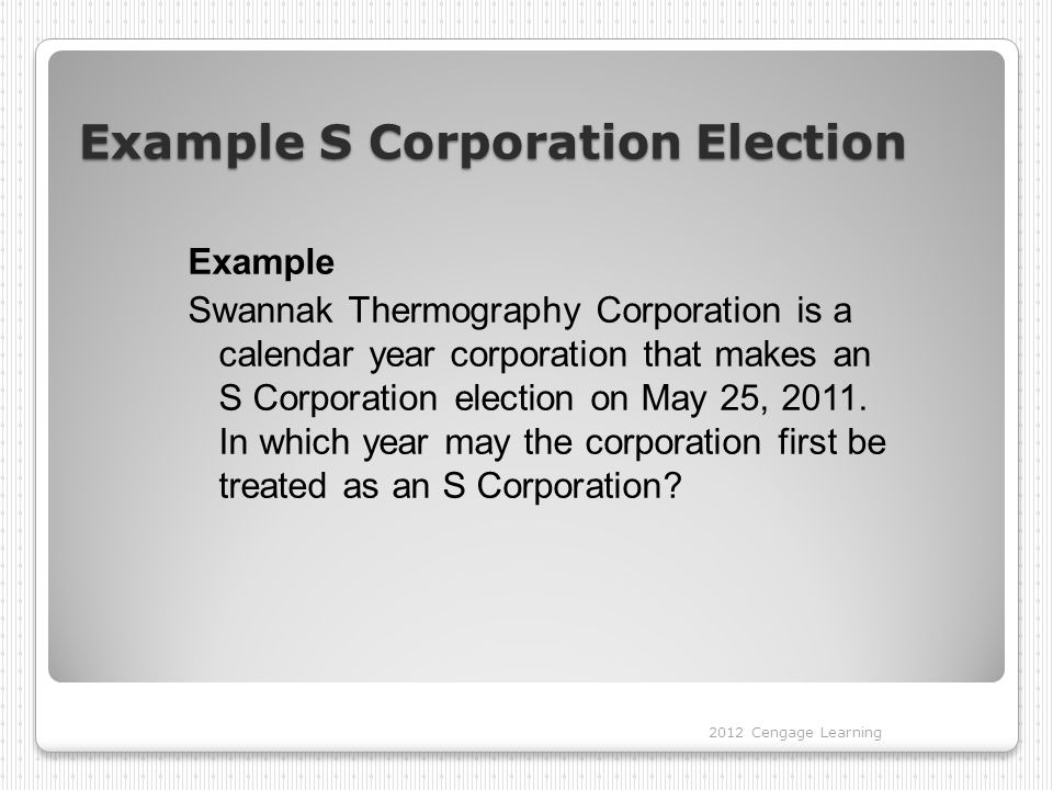 Example S Corporation Election Example Swannak Thermography Corporation is a calendar year corporation that makes an S Corporation election on May 25, 2011.