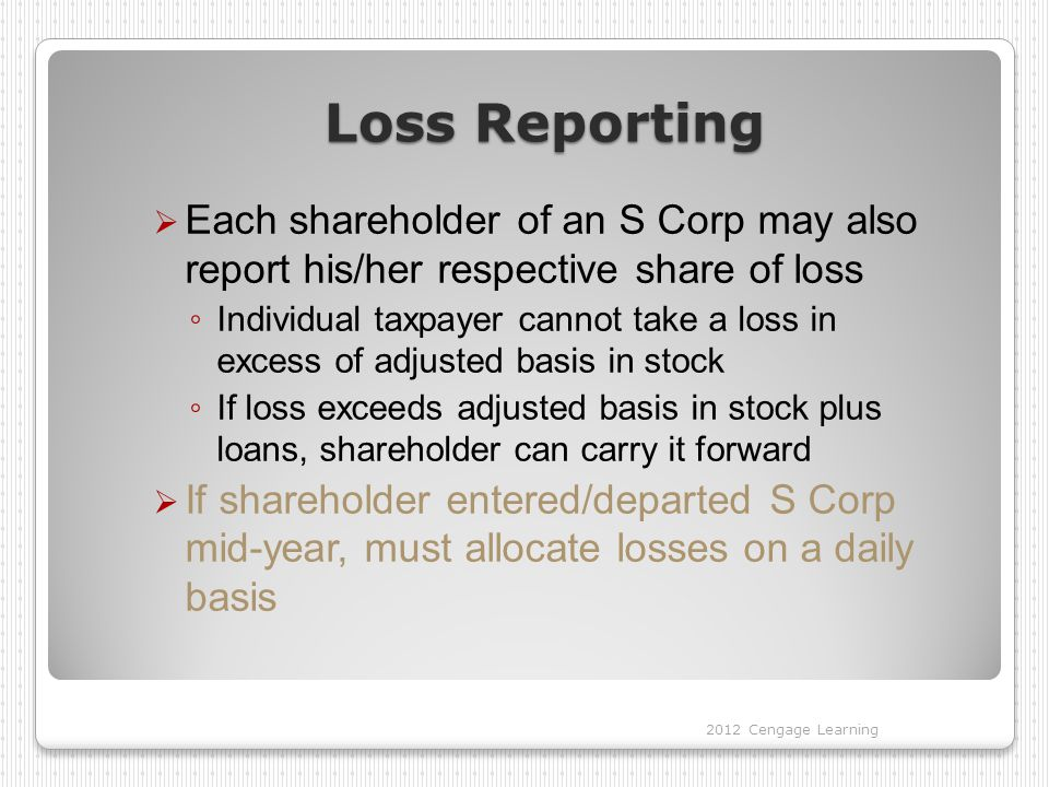 Loss Reporting  Each shareholder of an S Corp may also report his/her respective share of loss ◦ Individual taxpayer cannot take a loss in excess of adjusted basis in stock ◦ If loss exceeds adjusted basis in stock plus loans, shareholder can carry it forward  If shareholder entered/departed S Corp mid-year, must allocate losses on a daily basis 2012 Cengage Learning