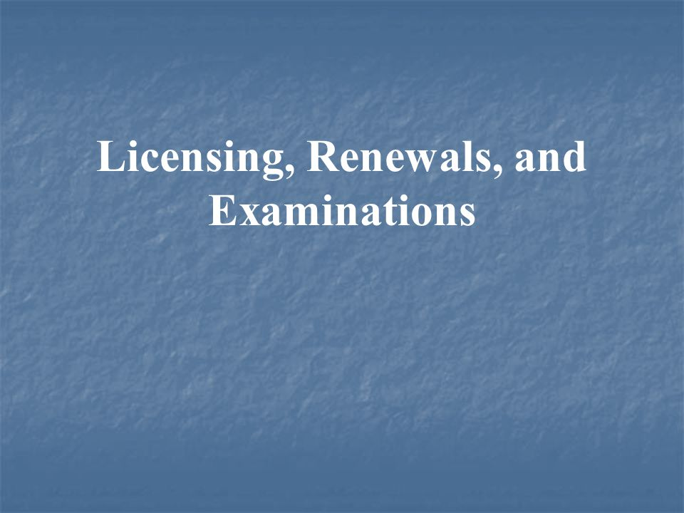 Licensing, Renewals, and Examinations
