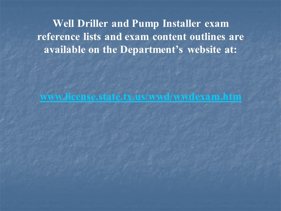 Well Driller and Pump Installer exam reference lists and exam content outlines are available on the Department's website at: www.license.state.tx.us/wwd/wwdexam.htm