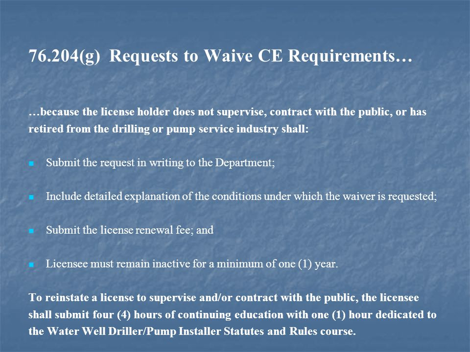 76.204(g) Requests to Waive CE Requirements… …because the license holder does not supervise, contract with the public, or has retired from the drilling or pump service industry shall: Submit the request in writing to the Department; Include detailed explanation of the conditions under which the waiver is requested; Submit the license renewal fee; and Licensee must remain inactive for a minimum of one (1) year.