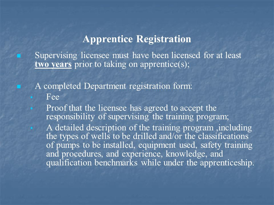 Apprentice Registration Supervising licensee must have been licensed for at least two years prior to taking on apprentice(s); A completed Department registration form: Fee Proof that the licensee has agreed to accept the responsibility of supervising the training program; A detailed description of the training program,including the types of wells to be drilled and/or the classifications of pumps to be installed, equipment used, safety training and procedures, and experience, knowledge, and qualification benchmarks while under the apprenticeship.