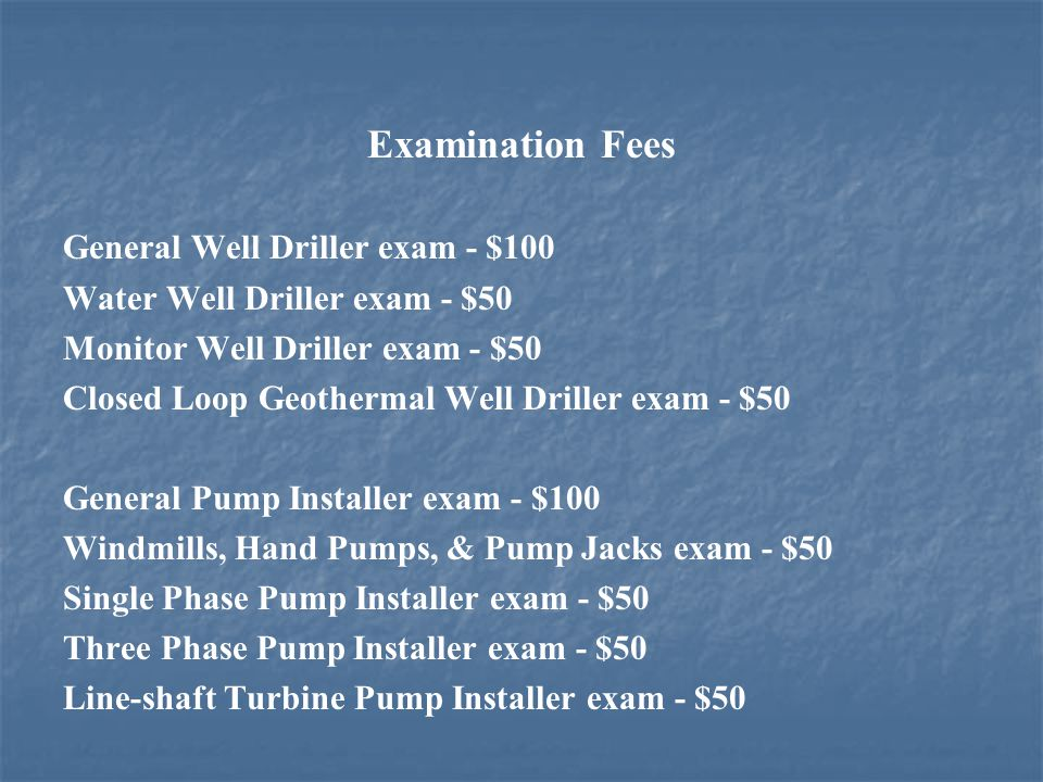 Examination Fees General Well Driller exam - $100 Water Well Driller exam - $50 Monitor Well Driller exam - $50 Closed Loop Geothermal Well Driller exam - $50 General Pump Installer exam - $100 Windmills, Hand Pumps, & Pump Jacks exam - $50 Single Phase Pump Installer exam - $50 Three Phase Pump Installer exam - $50 Line-shaft Turbine Pump Installer exam - $50