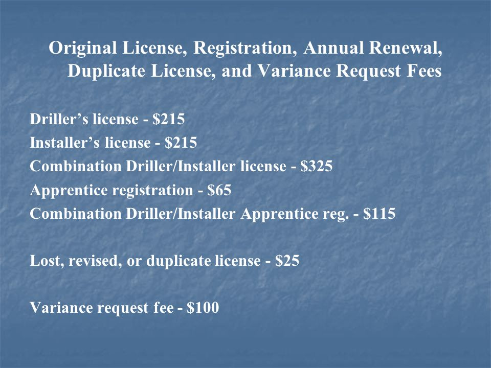 Original License, Registration, Annual Renewal, Duplicate License, and Variance Request Fees Driller's license - $215 Installer's license - $215 Combination Driller/Installer license - $325 Apprentice registration - $65 Combination Driller/Installer Apprentice reg.
