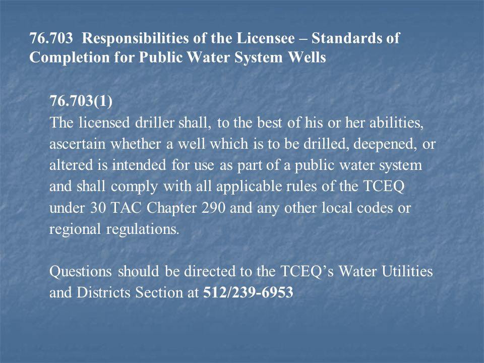 76.703 Responsibilities of the Licensee – Standards of Completion for Public Water System Wells 76.703(1) The licensed driller shall, to the best of his or her abilities, ascertain whether a well which is to be drilled, deepened, or altered is intended for use as part of a public water system and shall comply with all applicable rules of the TCEQ under 30 TAC Chapter 290 and any other local codes or regional regulations.
