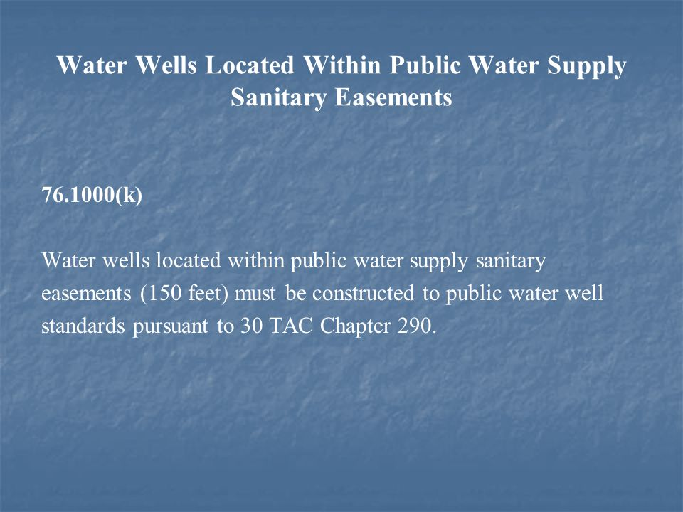 Water Wells Located Within Public Water Supply Sanitary Easements 76.1000(k) Water wells located within public water supply sanitary easements (150 feet) must be constructed to public water well standards pursuant to 30 TAC Chapter 290.