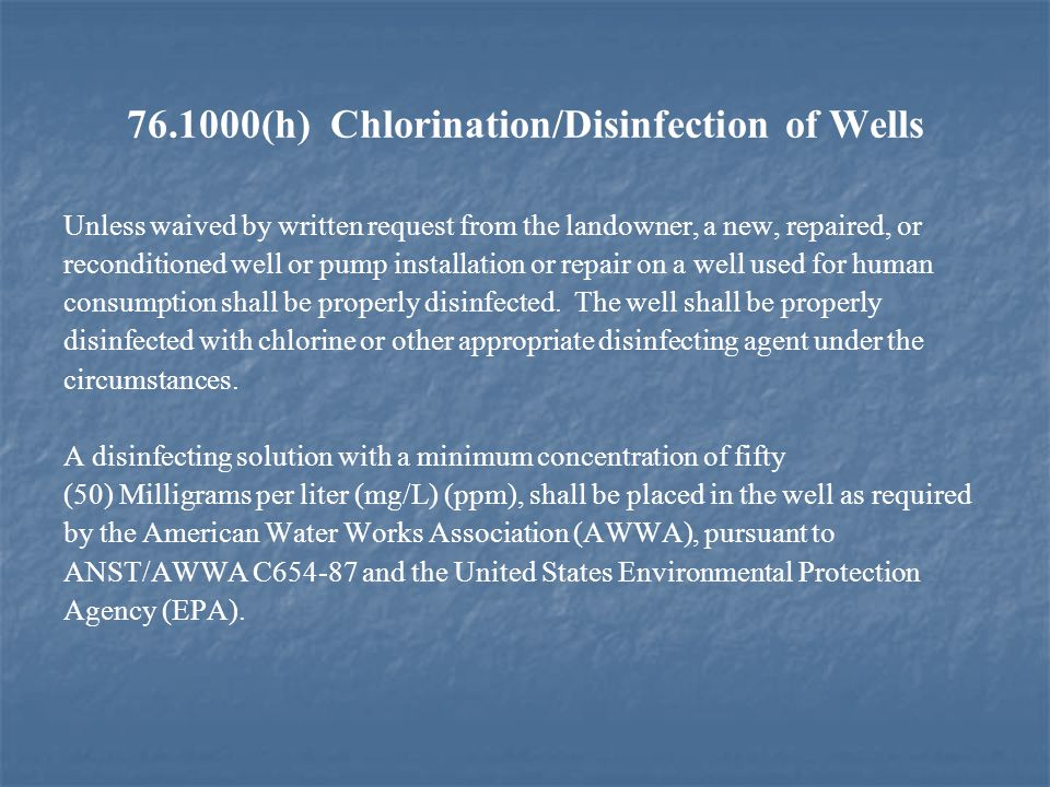 76.1000(h) Chlorination/Disinfection of Wells Unless waived by written request from the landowner, a new, repaired, or reconditioned well or pump installation or repair on a well used for human consumption shall be properly disinfected.