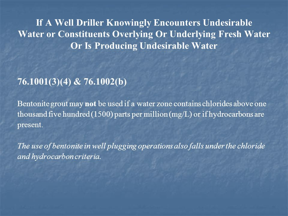 If A Well Driller Knowingly Encounters Undesirable Water or Constituents Overlying Or Underlying Fresh Water Or Is Producing Undesirable Water 76.1001(3)(4) & 76.1002(b) Bentonite grout may not be used if a water zone contains chlorides above one thousand five hundred (1500) parts per million (mg/L) or if hydrocarbons are present.