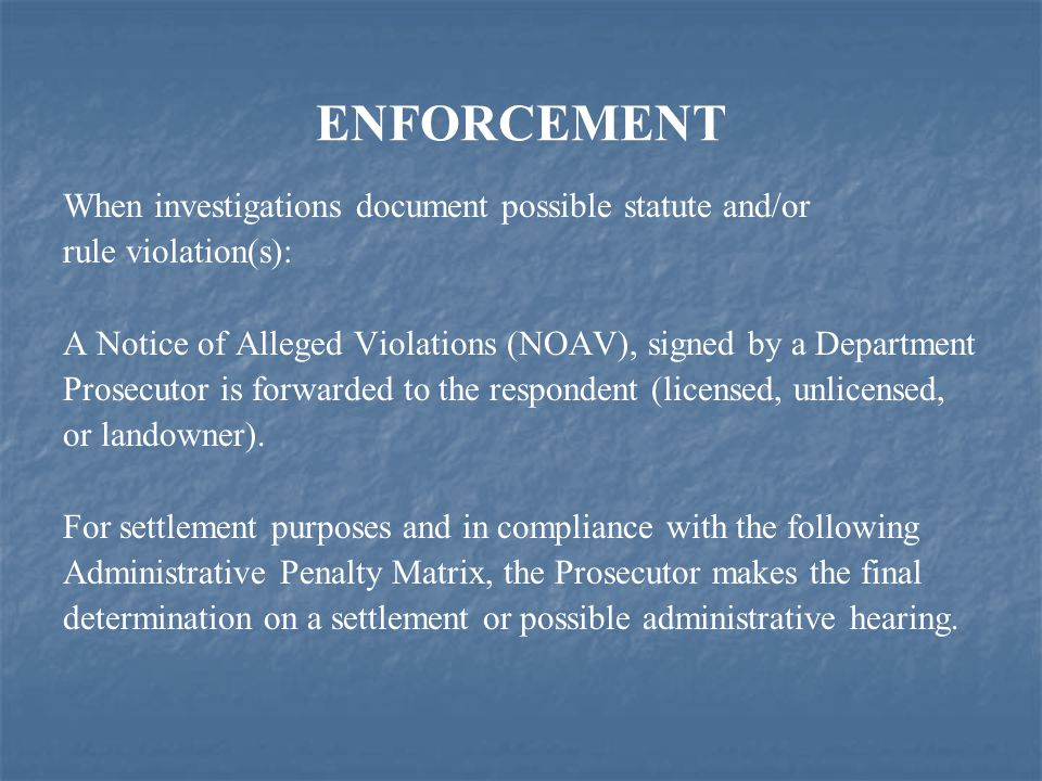 ENFORCEMENT When investigations document possible statute and/or rule violation(s): A Notice of Alleged Violations (NOAV), signed by a Department Prosecutor is forwarded to the respondent (licensed, unlicensed, or landowner).