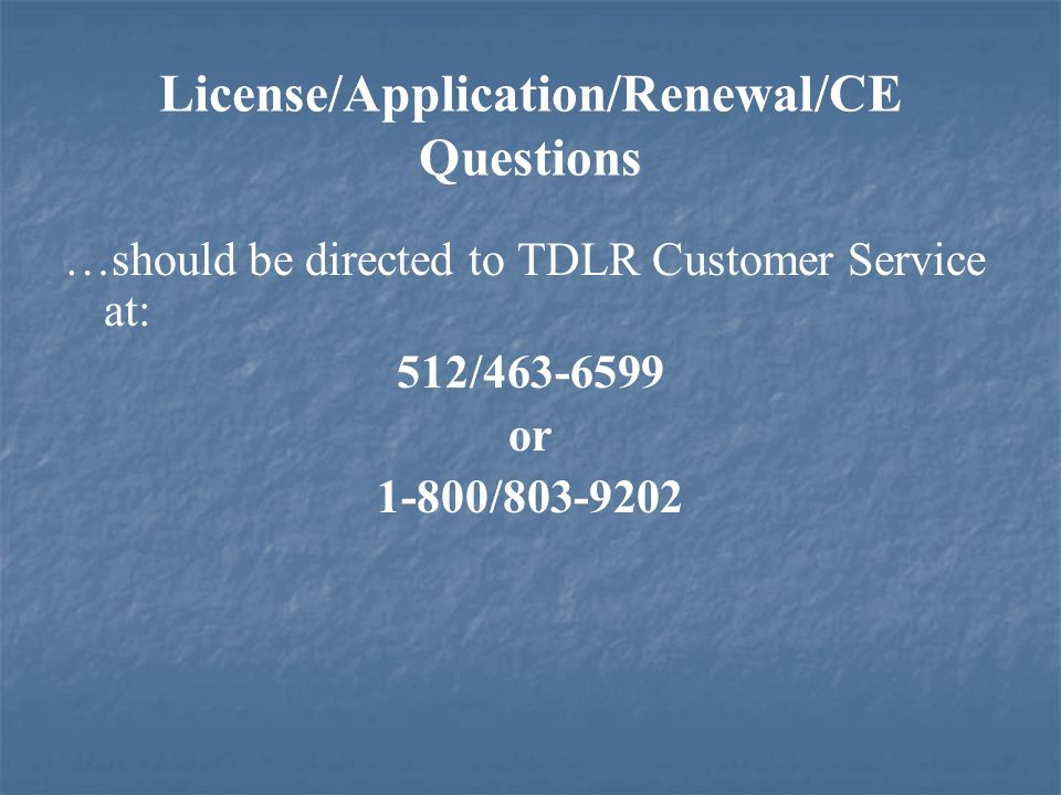 License/Application/Renewal/CE Questions …should be directed to TDLR Customer Service at: 512/463-6599 or 1-800/803-9202