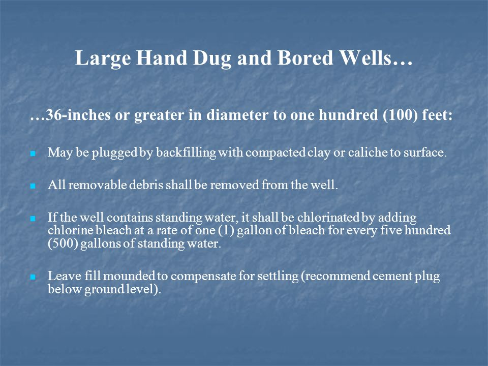Large Hand Dug and Bored Wells… …36-inches or greater in diameter to one hundred (100) feet: May be plugged by backfilling with compacted clay or caliche to surface.