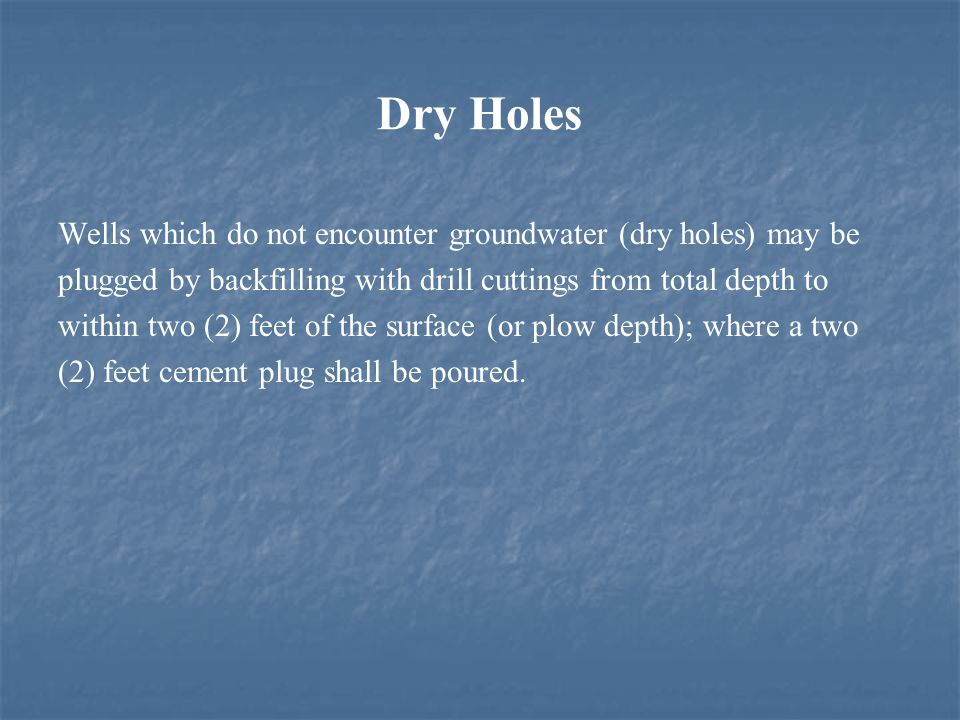 Dry Holes Wells which do not encounter groundwater (dry holes) may be plugged by backfilling with drill cuttings from total depth to within two (2) feet of the surface (or plow depth); where a two (2) feet cement plug shall be poured.