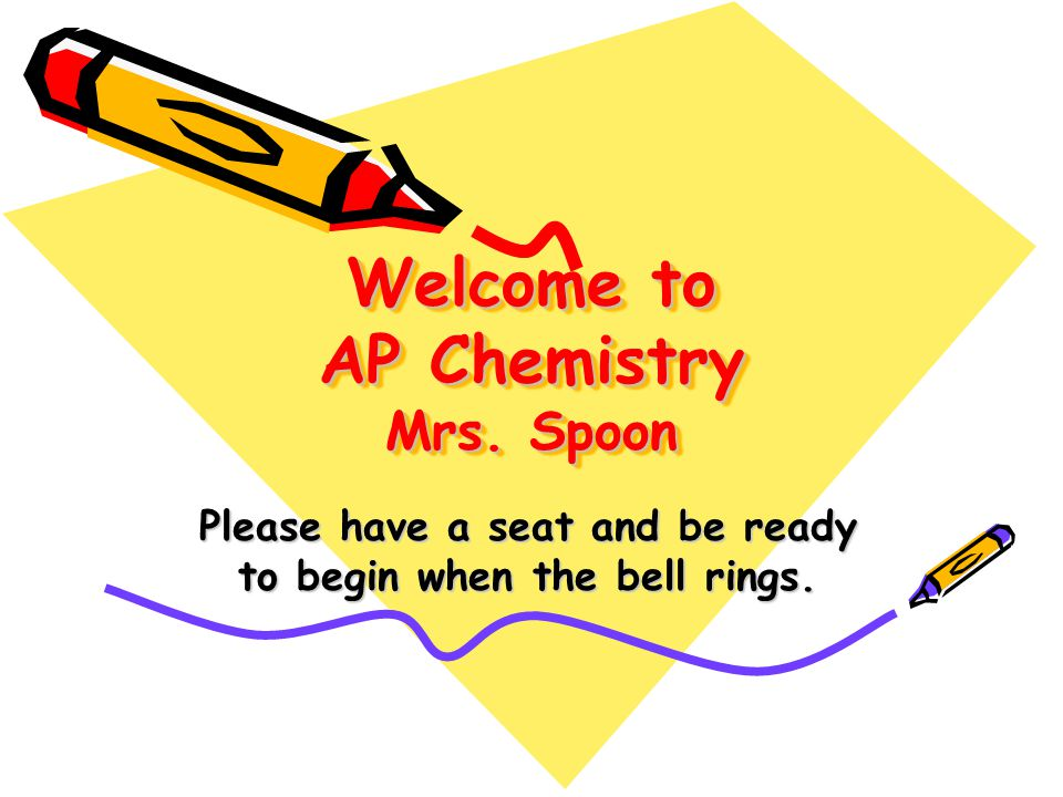 Welcome to AP Chemistry Mrs. Spoon Please have a seat and be ready to begin when the bell rings.