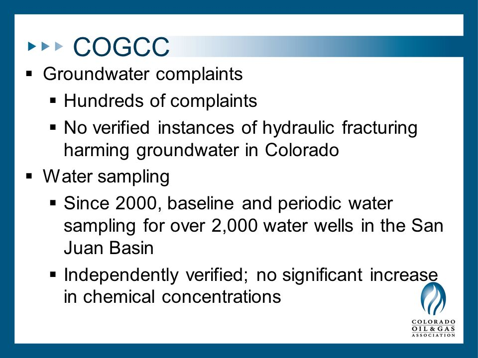 COGCC  Groundwater complaints  Hundreds of complaints  No verified instances of hydraulic fracturing harming groundwater in Colorado  Water sampling  Since 2000, baseline and periodic water sampling for over 2,000 water wells in the San Juan Basin  Independently verified; no significant increase in chemical concentrations