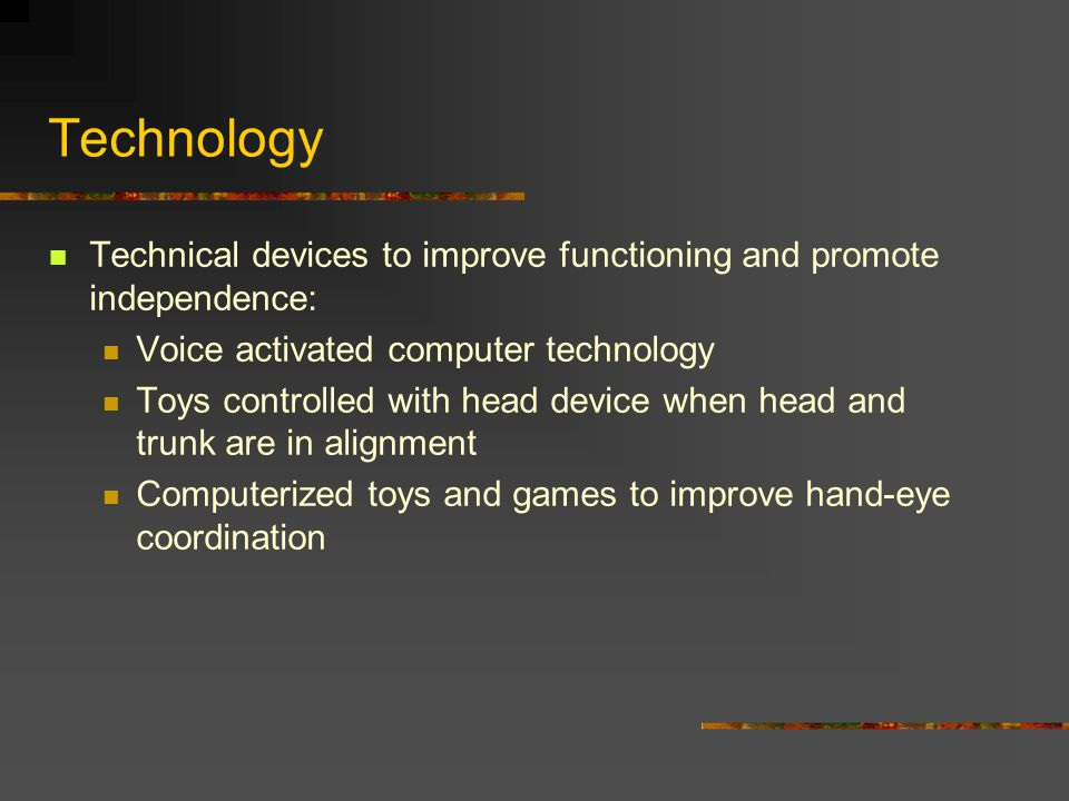 Technology Technical devices to improve functioning and promote independence: Voice activated computer technology Toys controlled with head device when head and trunk are in alignment Computerized toys and games to improve hand-eye coordination
