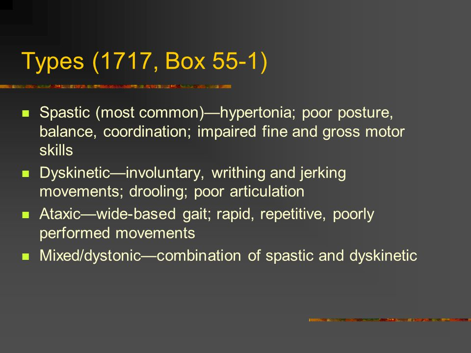 Types (1717, Box 55-1) Spastic (most common)—hypertonia; poor posture, balance, coordination; impaired fine and gross motor skills Dyskinetic—involuntary, writhing and jerking movements; drooling; poor articulation Ataxic—wide-based gait; rapid, repetitive, poorly performed movements Mixed/dystonic—combination of spastic and dyskinetic