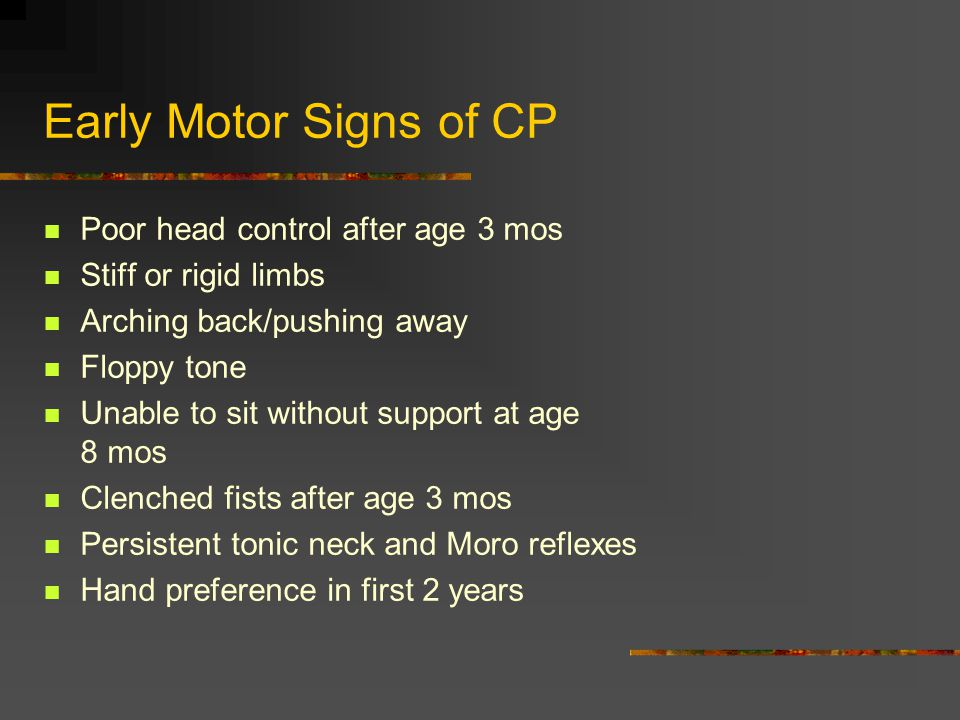 Early Motor Signs of CP Poor head control after age 3 mos Stiff or rigid limbs Arching back/pushing away Floppy tone Unable to sit without support at age 8 mos Clenched fists after age 3 mos Persistent tonic neck and Moro reflexes Hand preference in first 2 years
