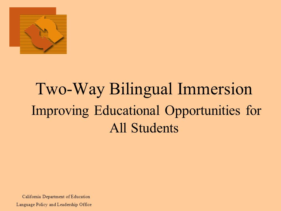 Two-Way Bilingual Immersion Improving Educational Opportunities for All Students California Department of Education Language Policy and Leadership Office