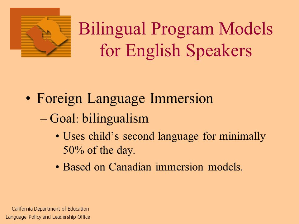 Bilingual Program Models for English Speakers Foreign Language Immersion –Goal : bilingualism Uses child's second language for minimally 50% of the day.