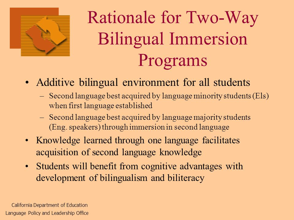 Rationale for Two-Way Bilingual Immersion Programs Additive bilingual environment for all students –Second language best acquired by language minority students (Els) when first language established –Second language best acquired by language majority students (Eng.