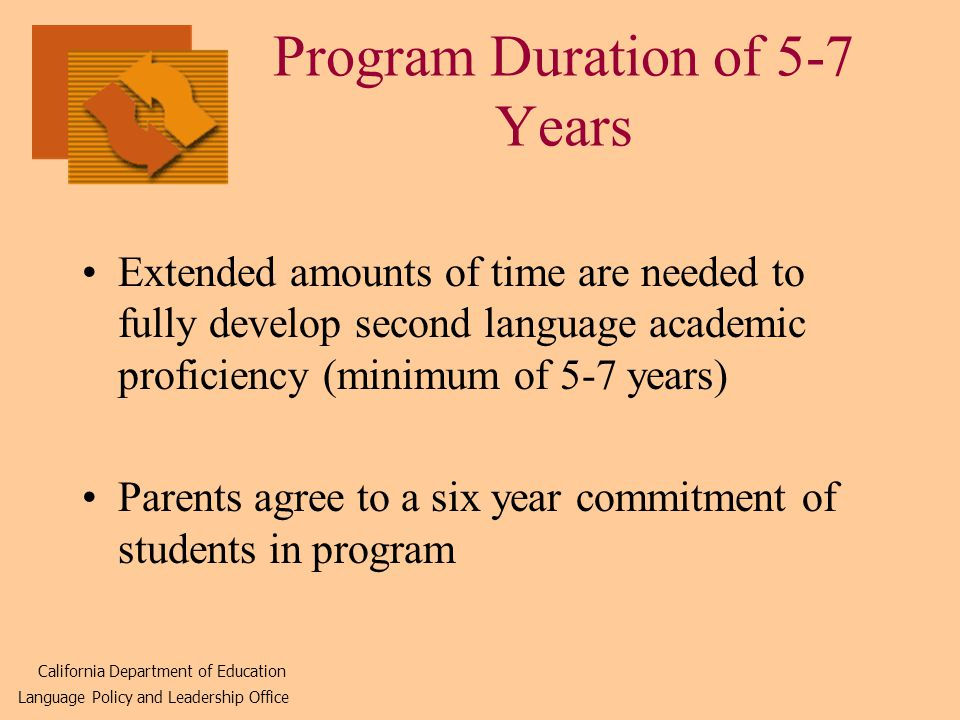 Program Duration of 5-7 Years Extended amounts of time are needed to fully develop second language academic proficiency (minimum of 5-7 years) Parents agree to a six year commitment of students in program California Department of Education Language Policy and Leadership Office
