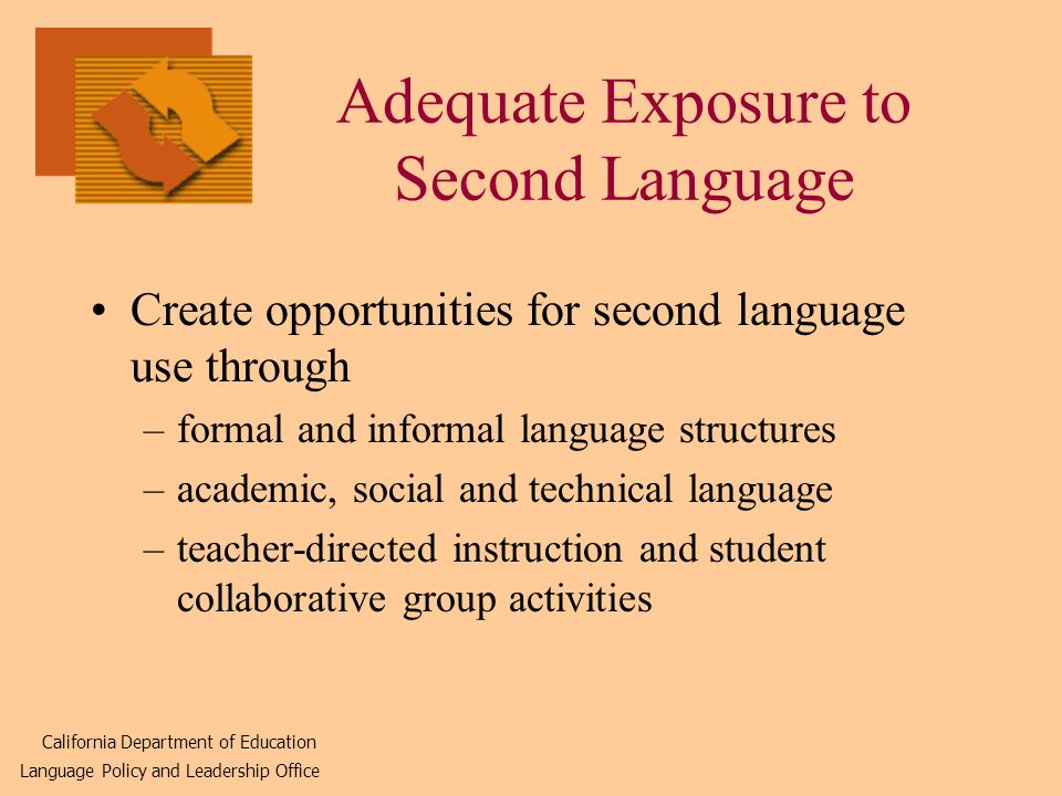 Adequate Exposure to Second Language Create opportunities for second language use through –formal and informal language structures –academic, social and technical language –teacher-directed instruction and student collaborative group activities California Department of Education Language Policy and Leadership Office