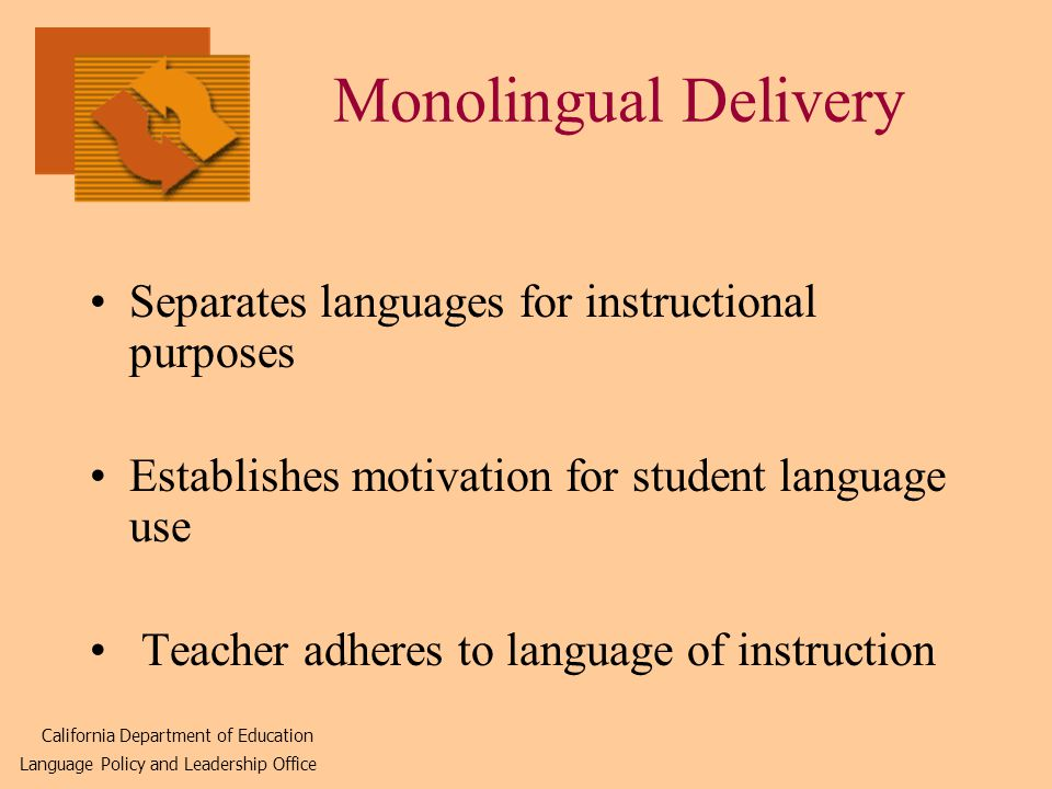 Monolingual Delivery Separates languages for instructional purposes Establishes motivation for student language use Teacher adheres to language of instruction California Department of Education Language Policy and Leadership Office