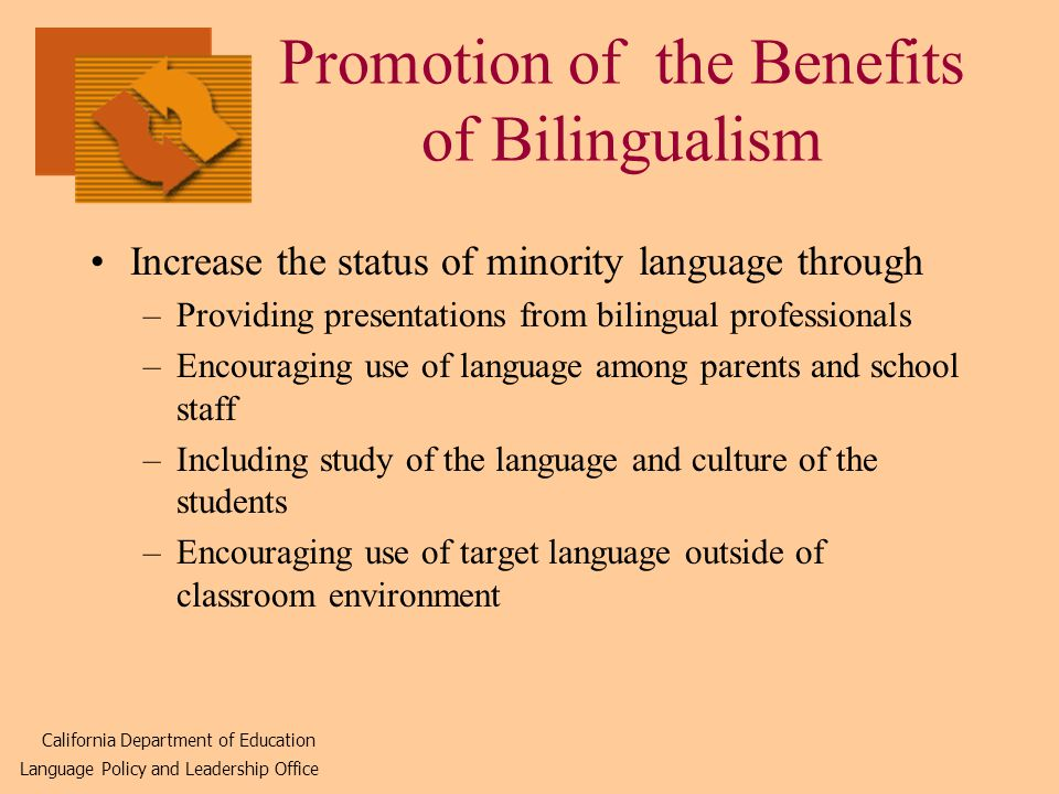Promotion of the Benefits of Bilingualism Increase the status of minority language through –Providing presentations from bilingual professionals –Encouraging use of language among parents and school staff –Including study of the language and culture of the students –Encouraging use of target language outside of classroom environment California Department of Education Language Policy and Leadership Office