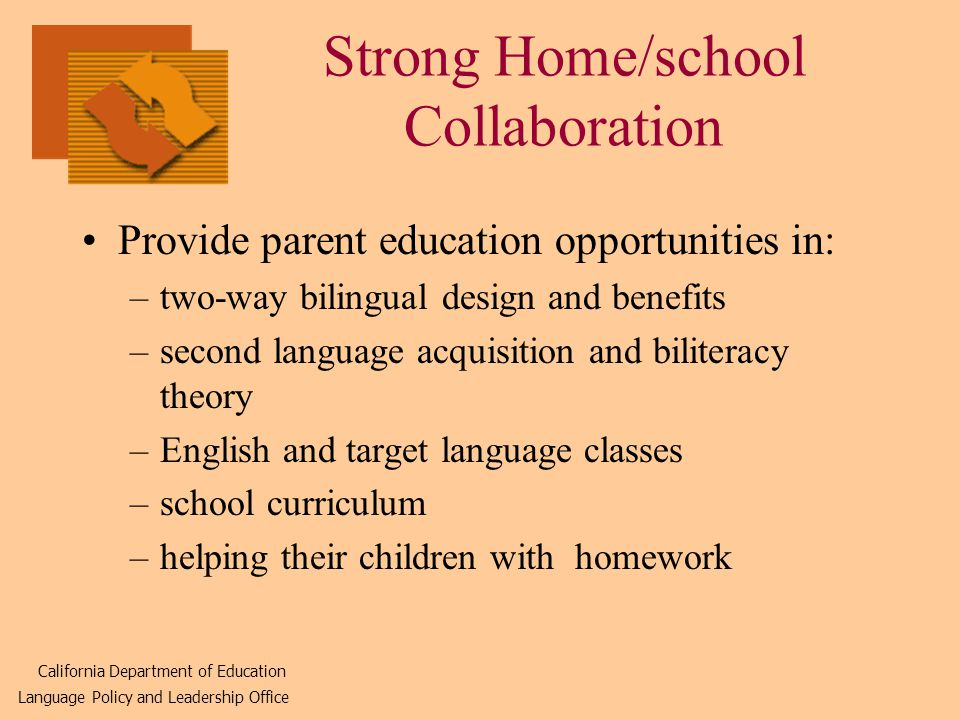Strong Home/school Collaboration Provide parent education opportunities in: –two-way bilingual design and benefits –second language acquisition and biliteracy theory –English and target language classes –school curriculum –helping their children with homework California Department of Education Language Policy and Leadership Office