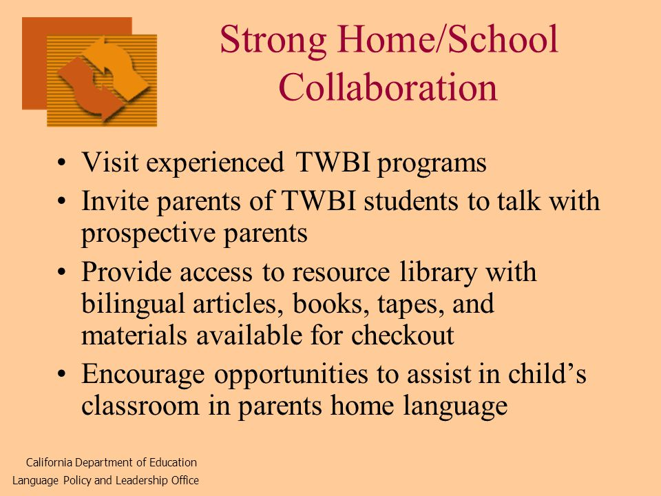 Strong Home/School Collaboration Visit experienced TWBI programs Invite parents of TWBI students to talk with prospective parents Provide access to resource library with bilingual articles, books, tapes, and materials available for checkout Encourage opportunities to assist in child's classroom in parents home language California Department of Education Language Policy and Leadership Office