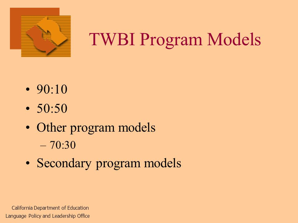 TWBI Program Models 90:10 50:50 Other program models –70:30 Secondary program models California Department of Education Language Policy and Leadership Office