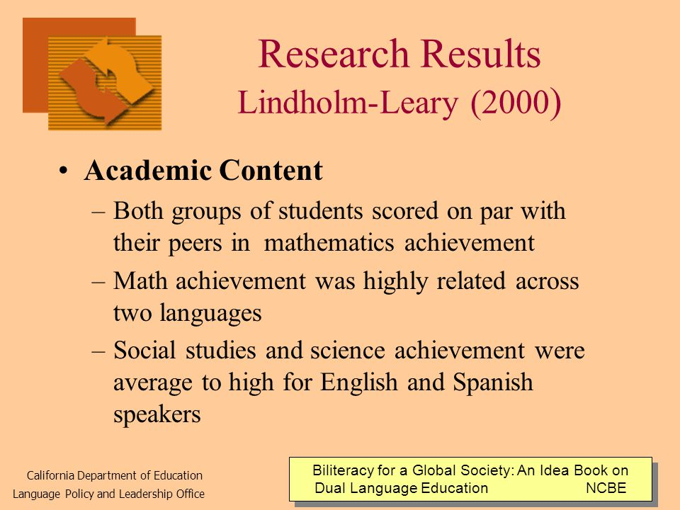 Research Results Lindholm-Leary (2000 ) Academic Content –Both groups of students scored on par with their peers in mathematics achievement –Math achievement was highly related across two languages –Social studies and science achievement were average to high for English and Spanish speakers Biliteracy for a Global Society: An Idea Book on Dual Language Education NCBE California Department of Education Language Policy and Leadership Office