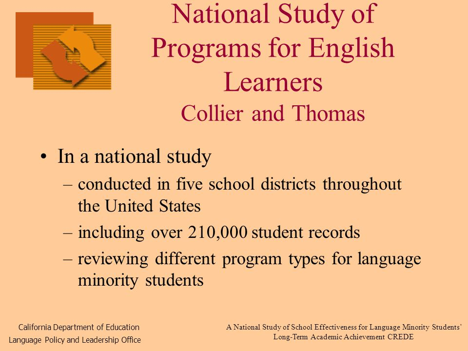 National Study of Programs for English Learners Collier and Thomas In a national study –conducted in five school districts throughout the United States –including over 210,000 student records –reviewing different program types for language minority students California Department of Education Language Policy and Leadership Office A National Study of School Effectiveness for Language Minority Students' Long-Term Academic Achievement CREDE